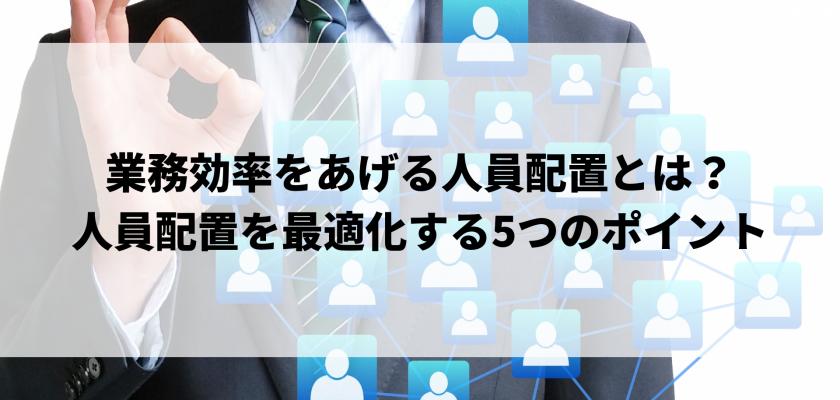 業務効率をあげる人員配置とは?人員配置を最適化する5つのポイント