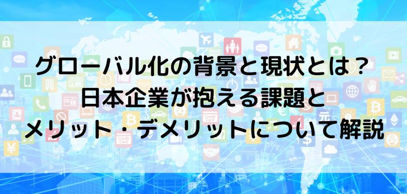グローバル化の背景と現状とは?日本企業が抱える課題とメリット・デメリットについて解説